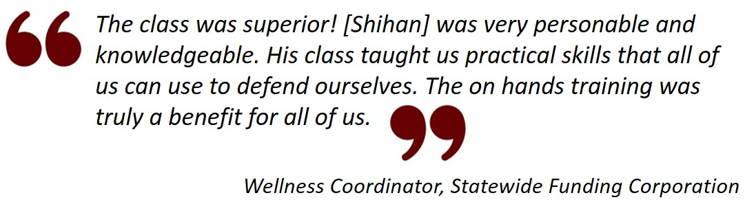Testimonial from Wellness Coordinator, Statewide Funding Corporation: The class was superior! [Shihan] was very personable and knowledgeable. His class taught us practical skills that all of us can use to defend ourselves. The on hands training was truly a benefit for all of us.