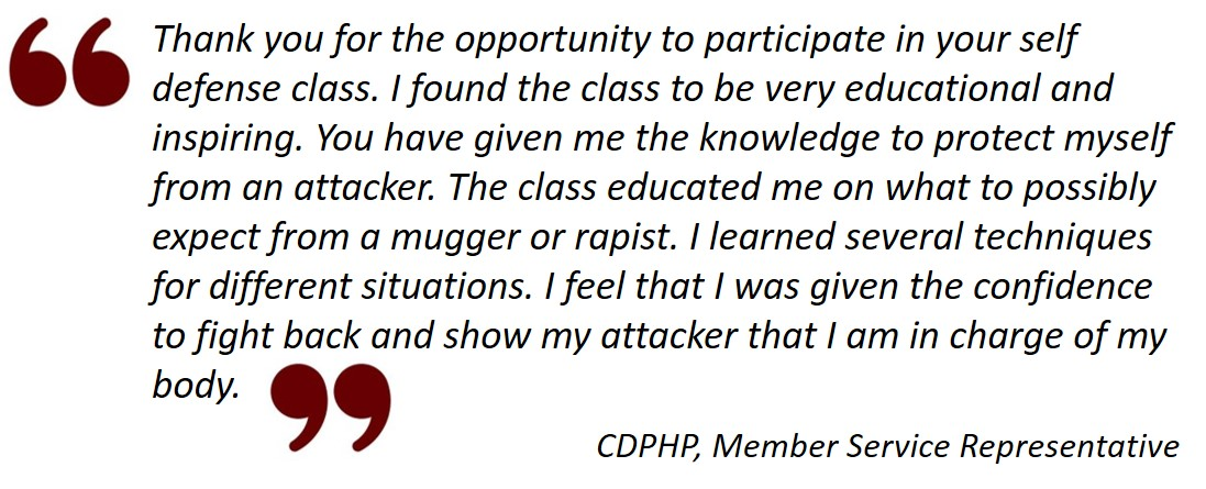 Testimonial from CDPHP: Thank you for the opportunity to participate in your self defense class. I found the class to be very educational and inspiring. You have given me the knowledge to protect myself from an attacker. The class educated me on what to possibly expect from a mugger or rapist. I learned several techniques for different situations. I feel that I was given the confidence to fight back and show my attacker that I am in charge of my body.